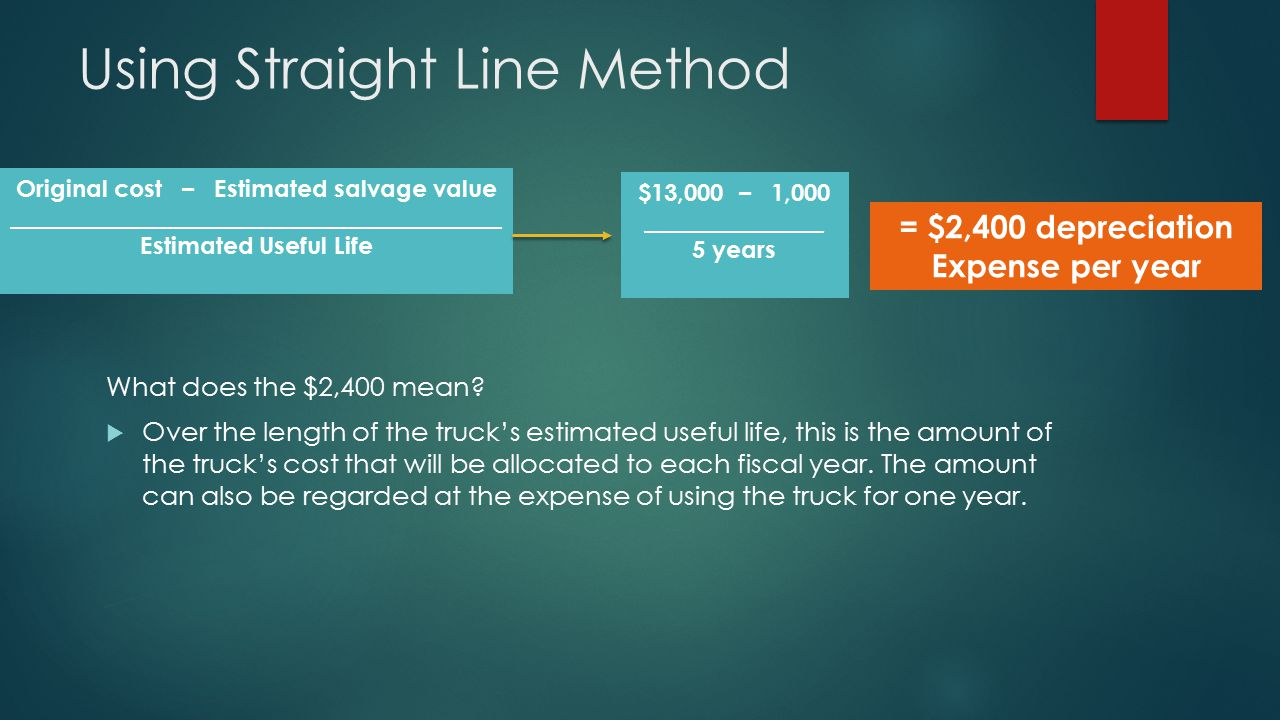 Using Straight Line Method What does the $2,400 mean?  Over the length of the truck's estimated useful life, this is the amount of the truck's cost t