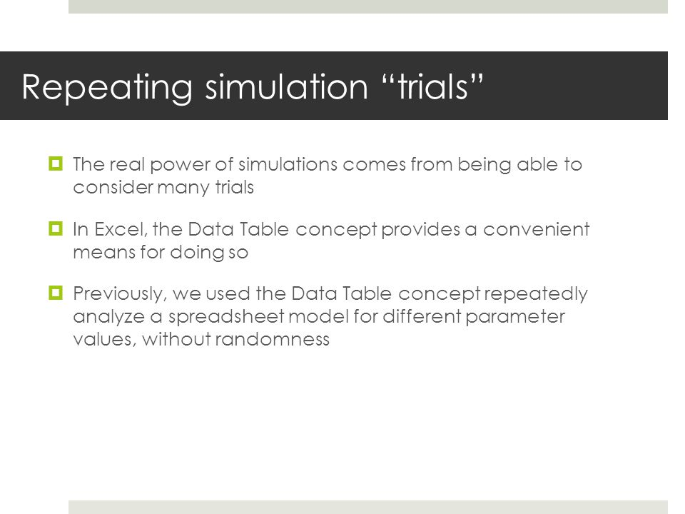 Repeating simulation trials  The real power of simulations comes from being able to consider many trials  In Excel, the Data Table concept provides a convenient means for doing so  Previously, we used the Data Table concept repeatedly analyze a spreadsheet model for different parameter values, without randomness