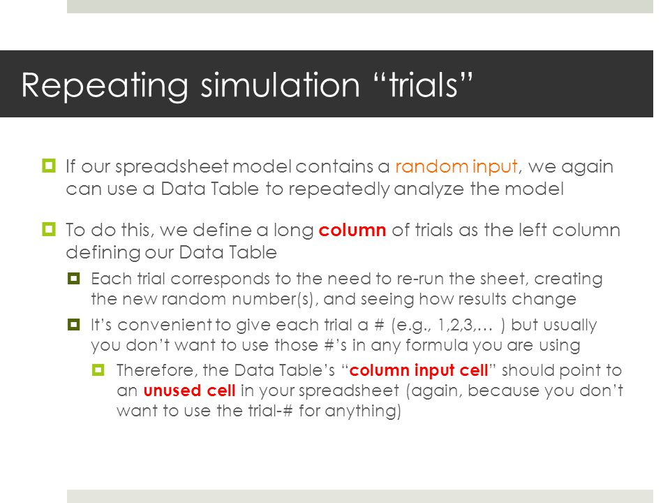 Repeating simulation trials  If our spreadsheet model contains a random input, we again can use a Data Table to repeatedly analyze the model  To do this, we define a long column of trials as the left column defining our Data Table  Each trial corresponds to the need to re-run the sheet, creating the new random number(s), and seeing how results change  It's convenient to give each trial a # (e.g., 1,2,3,… ) but usually you don't want to use those #'s in any formula you are using  Therefore, the Data Table's column input cell should point to an unused cell in your spreadsheet (again, because you don't want to use the trial-# for anything)