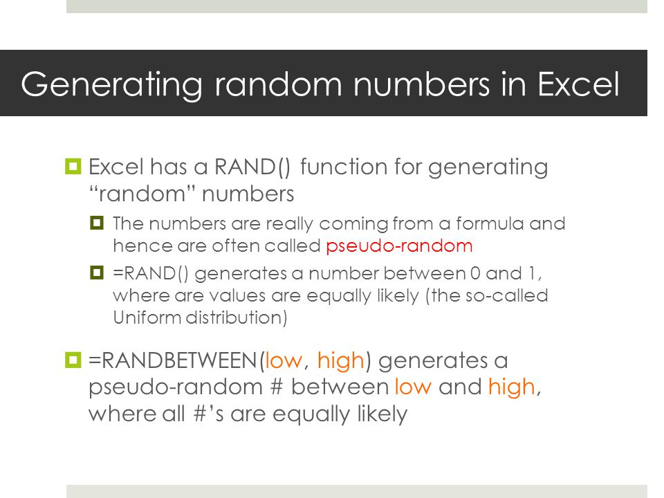 Generating random numbers in Excel  Excel has a RAND() function for generating random numbers  The numbers are really coming from a formula and hence are often called pseudo-random  =RAND() generates a number between 0 and 1, where are values are equally likely (the so-called Uniform distribution)  =RANDBETWEEN(low, high) generates a pseudo-random # between low and high, where all #'s are equally likely