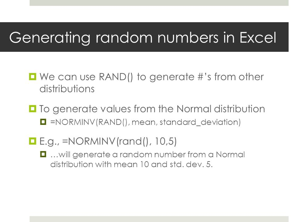 Generating random numbers in Excel  We can use RAND() to generate #'s from other distributions  To generate values from the Normal distribution  =NORMINV(RAND(), mean, standard_deviation)  E.g., =NORMINV(rand(), 10,5)  …will generate a random number from a Normal distribution with mean 10 and std.