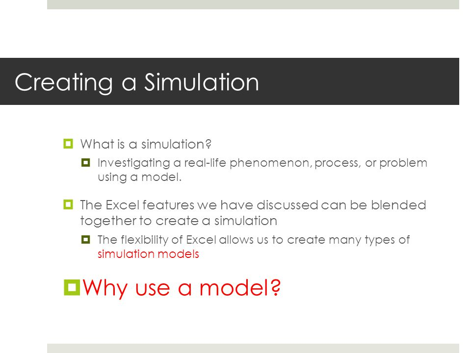 Value from simulation modeling 1.In business (and life), do overs are not always possible  Simulations let you experiment with different decisions and see their outcomes 2.Humans have a poor ability to assess odds in some situations  You can use repeated simulation trials to assess odds of various outcomes  Companies typically use simulations to assess the likelihood of outcomes that may follow from different actions