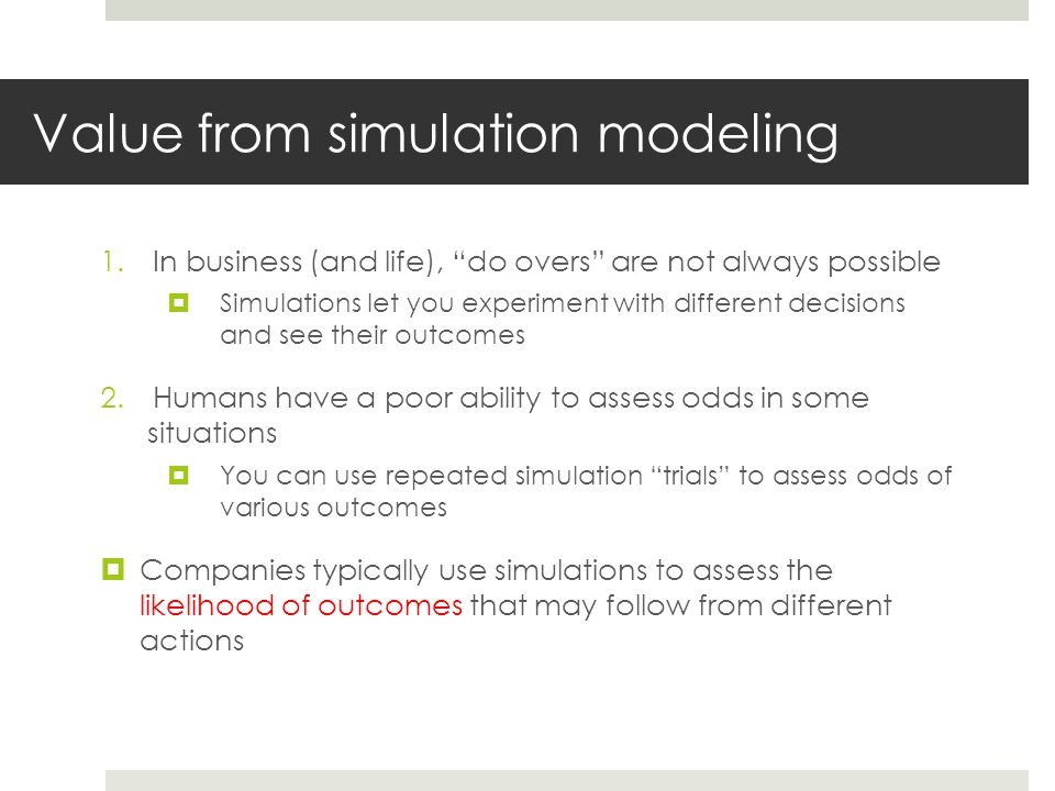 Recall: Simulation modeling steps 1.First get your model of the problem (finance/profit/cost/capacity/whatever) correct, before making certain inputs random 2.Then make the necessary inputs random 3.Then add a Data Table to automate many, many trials of your model, collecting the output(s) you want 4.Then add some summarizing statistics (e.g., average) based on the results you obtained in your Data Table
