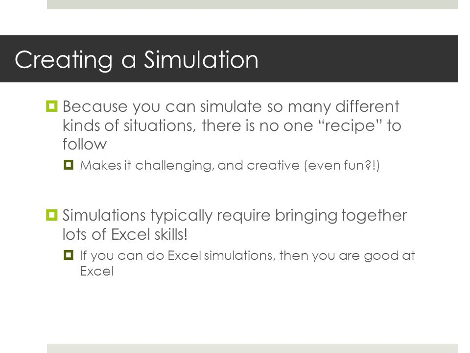 Simulation modeling in Excel  First get your model of the problem (finance/profit/cost/capacity/whatever) correct, before making certain inputs random  Visually separate your model on the Worksheet  Then make the necessary inputs random  Refresh the Worksheet many times to see the random values change and check whether your model's calculations seem to behave properly  Then add a Data Table to automate many, many trials of your model, collecting the output(s) you want  Then add some summarizing statistics (e.g., average) based on the results you obtained in your Data Table