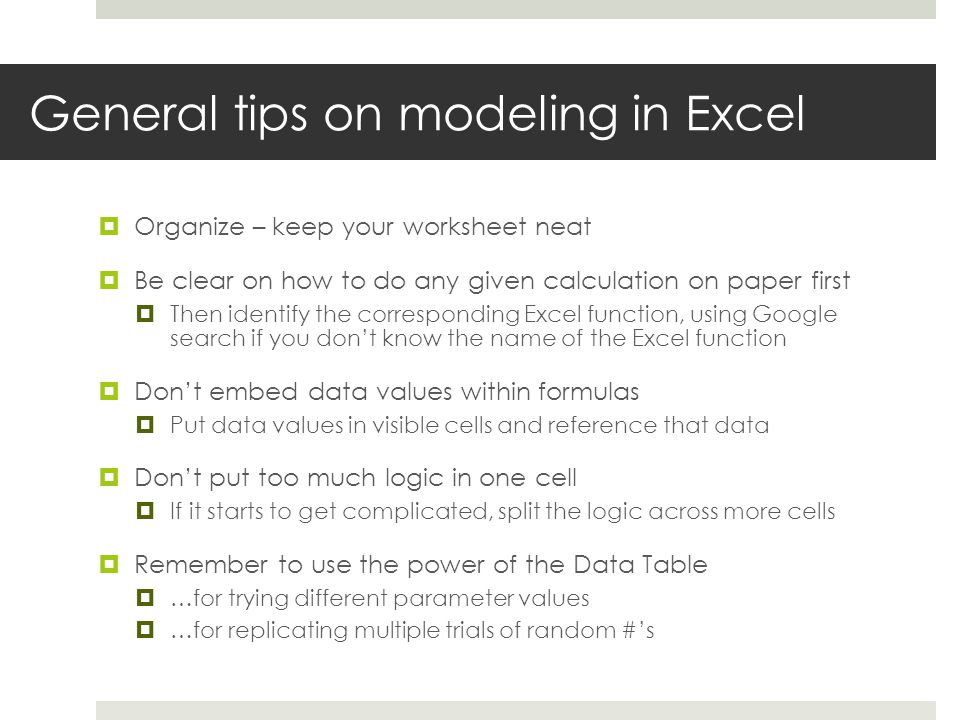 General tips on modeling in Excel  Organize – keep your worksheet neat  Be clear on how to do any given calculation on paper first  Then identify the corresponding Excel function, using Google search if you don't know the name of the Excel function  Don't embed data values within formulas  Put data values in visible cells and reference that data  Don't put too much logic in one cell  If it starts to get complicated, split the logic across more cells  Remember to use the power of the Data Table  …for trying different parameter values  …for replicating multiple trials of random #'s