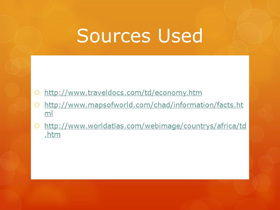 Sources Used  http://www.traveldocs.com/td/economy.htm http://www.traveldocs.com/td/economy.htm  http://www.mapsofworld.com/chad/information/facts.ht ml http://www.mapsofworld.com/chad/information/facts.ht ml  http://www.worldatlas.com/webimage/countrys/africa/td.htm http://www.worldatlas.com/webimage/countrys/africa/td.htm