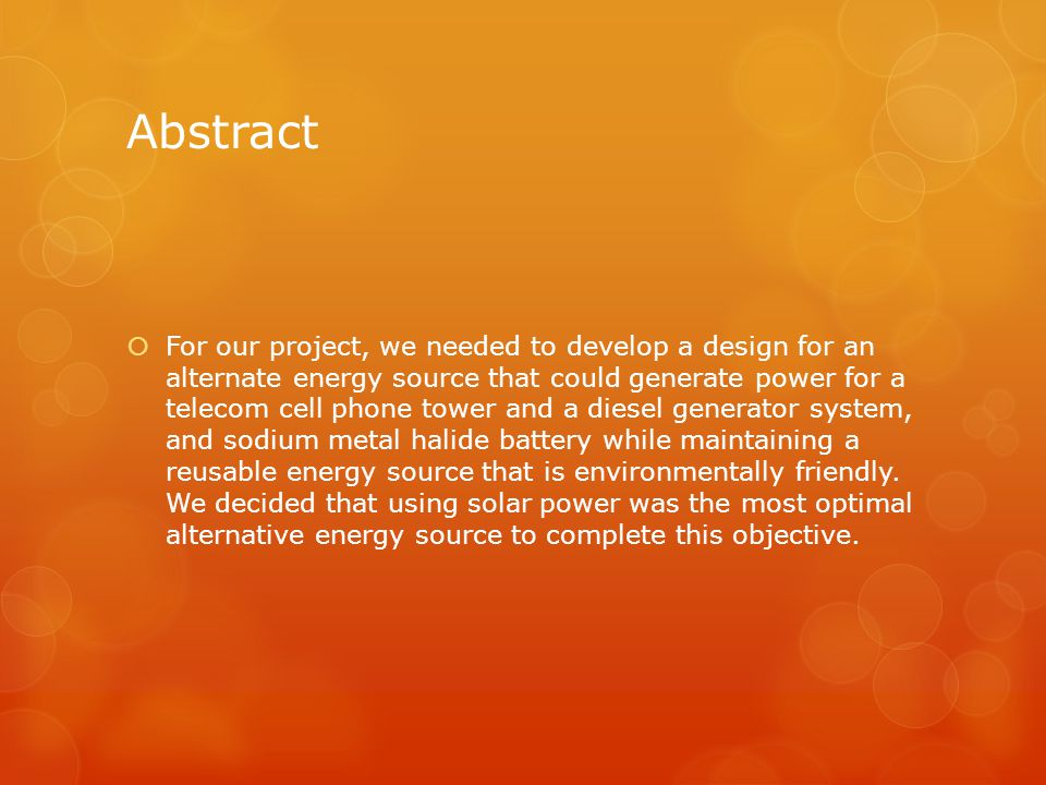 Abstract  For our project, we needed to develop a design for an alternate energy source that could generate power for a telecom cell phone tower and a diesel generator system, and sodium metal halide battery while maintaining a reusable energy source that is environmentally friendly.
