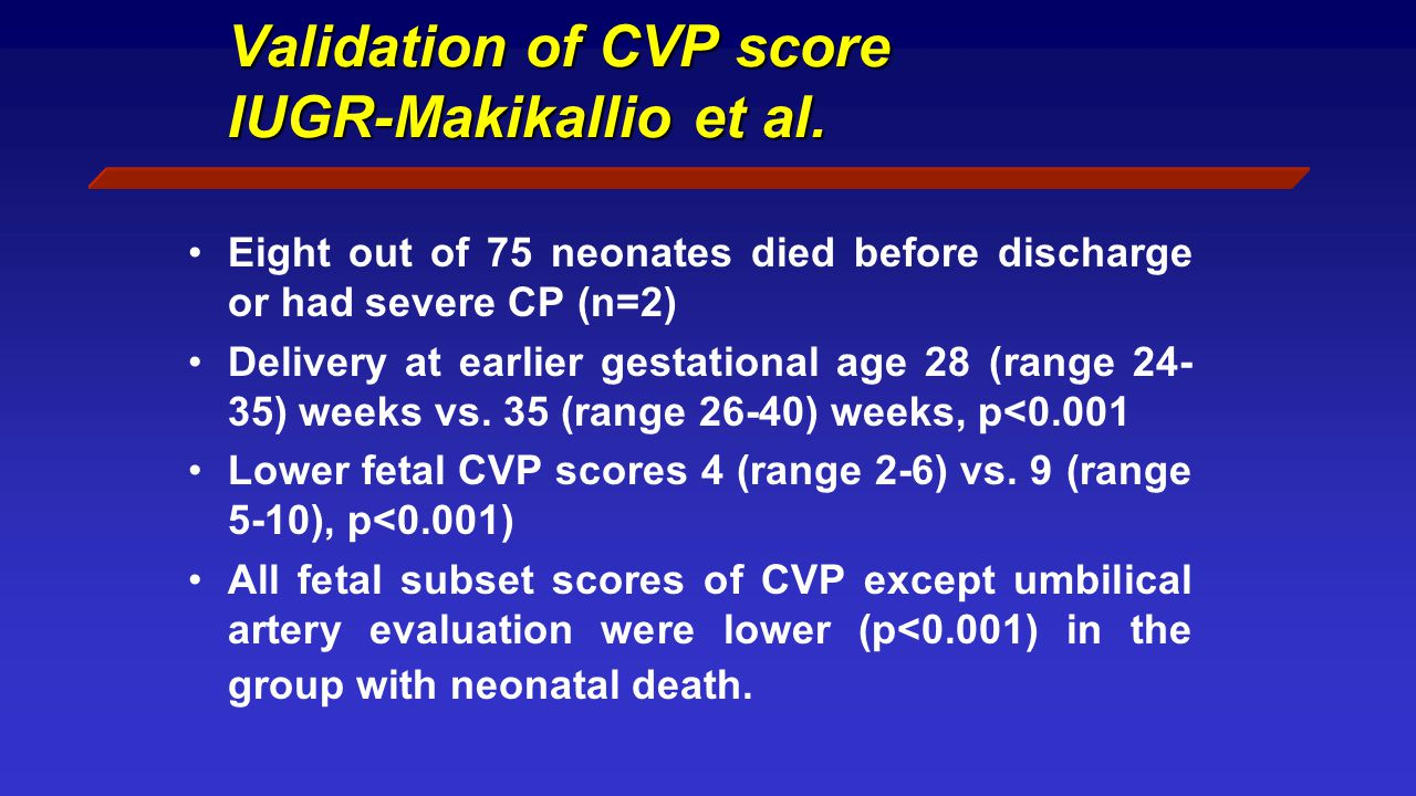 Validation of CVP score IUGR-Makikallio et al. Eight out of 75 neonates died before discharge or had severe CP (n=2) Delivery at earlier gestational a
