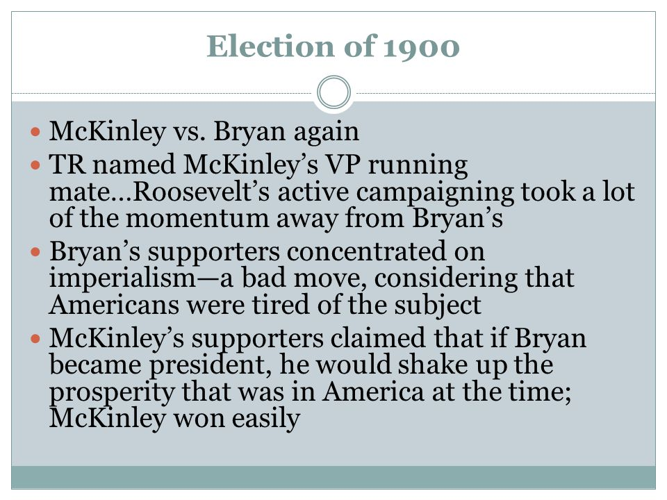 Election of 1900 McKinley vs. Bryan again TR named McKinley's VP running mate…Roosevelt's active campaigning took a lot of the momentum away from Brya