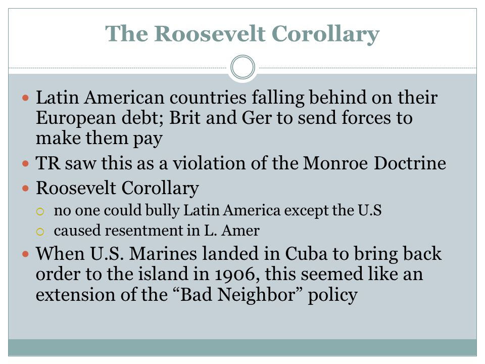 The Roosevelt Corollary Latin American countries falling behind on their European debt; Brit and Ger to send forces to make them pay TR saw this as a