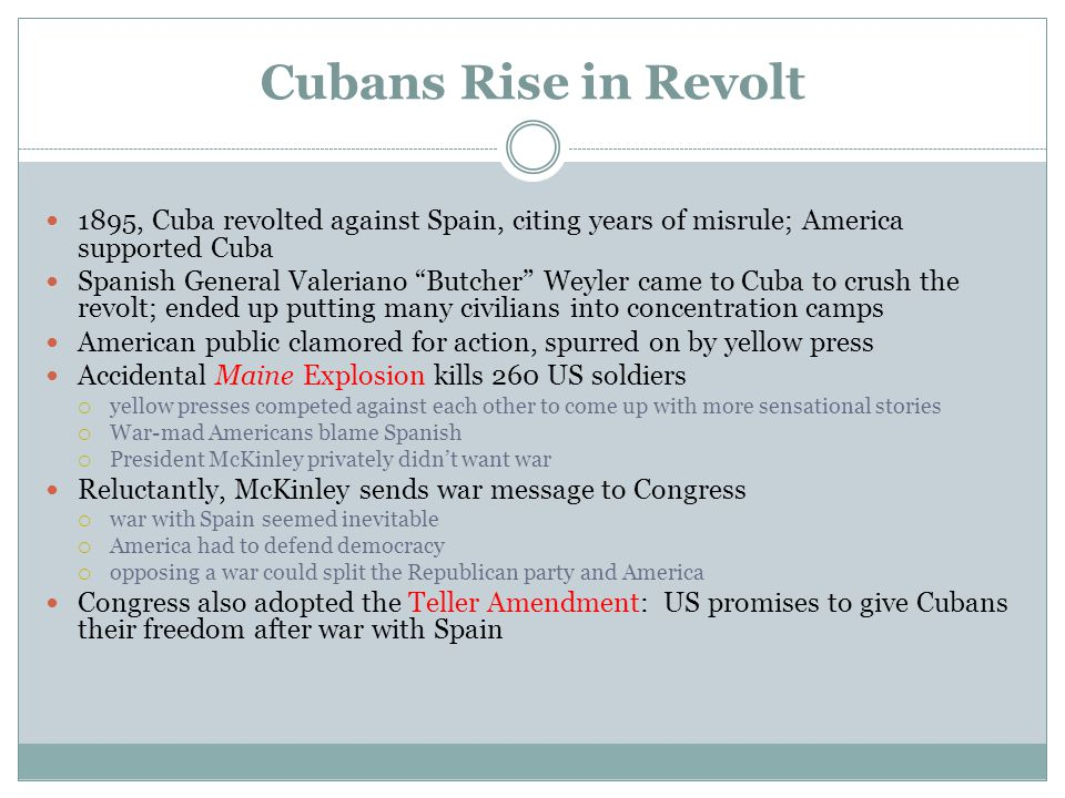 "Cubans Rise in Revolt 1895, Cuba revolted against Spain, citing years of misrule; America supported Cuba Spanish General Valeriano ""Butcher"" Weyler ca"