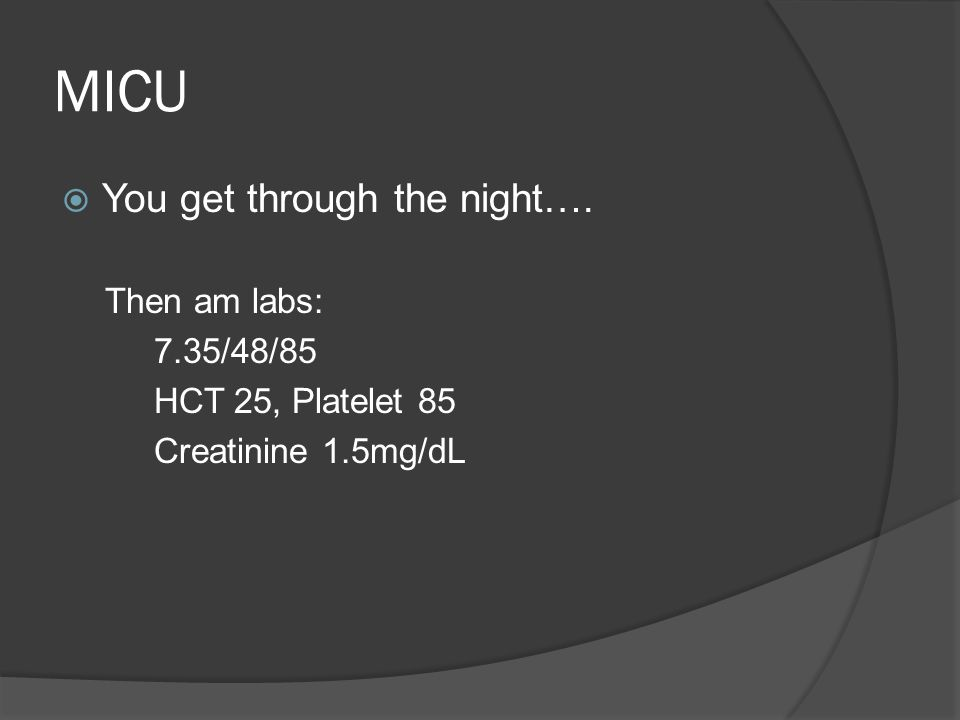 MICU  You get through the night…. Then am labs: 7.35/48/85 HCT 25, Platelet 85 Creatinine 1.5mg/dL