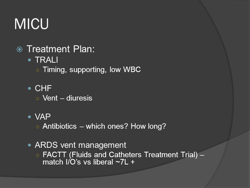 MICU  Treatment Plan: TRALI ○ Timing, supporting, low WBC CHF ○ Vent – diuresis VAP ○ Antibiotics – which ones.