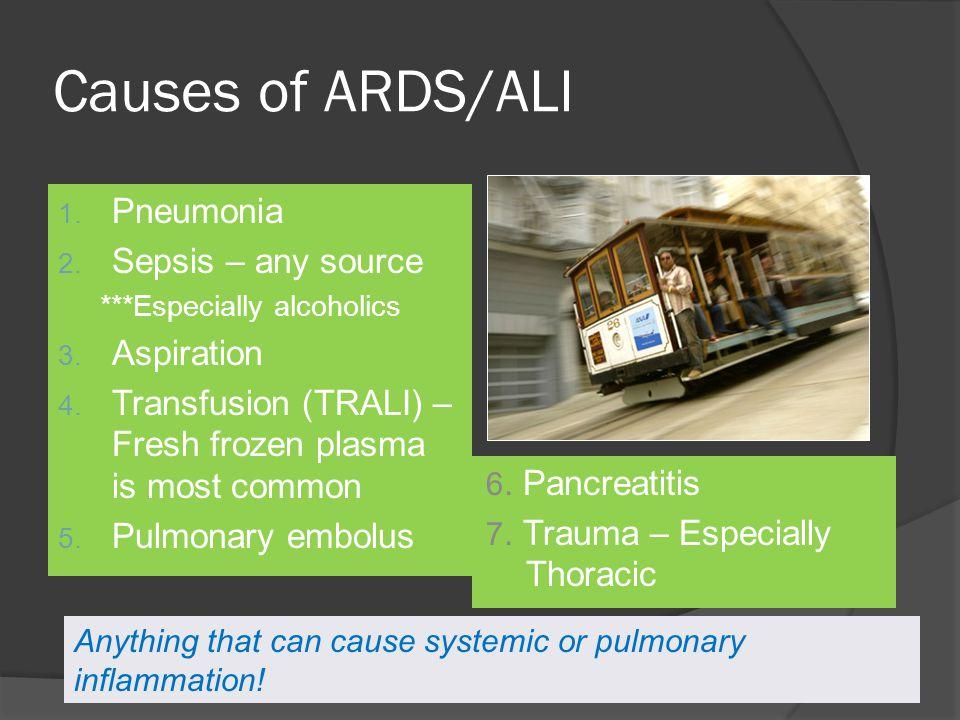 Causes of ARDS/ALI 1. Pneumonia 2. Sepsis – any source ***Especially alcoholics 3. Aspiration 4. Transfusion (TRALI) – Fresh frozen plasma is most com