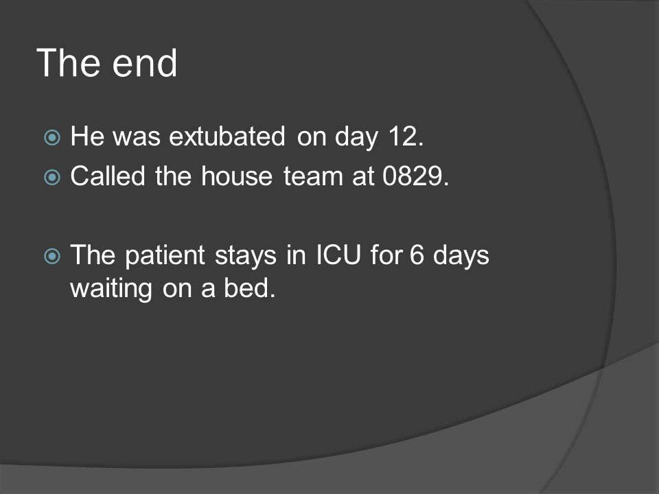 The end  He was extubated on day 12.  Called the house team at 0829.