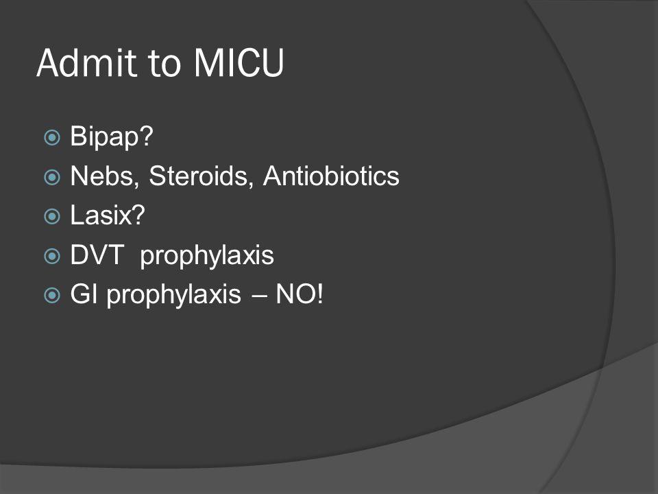 Admit to MICU  Bipap?  Nebs, Steroids, Antiobiotics  Lasix?  DVT prophylaxis  GI prophylaxis – NO!