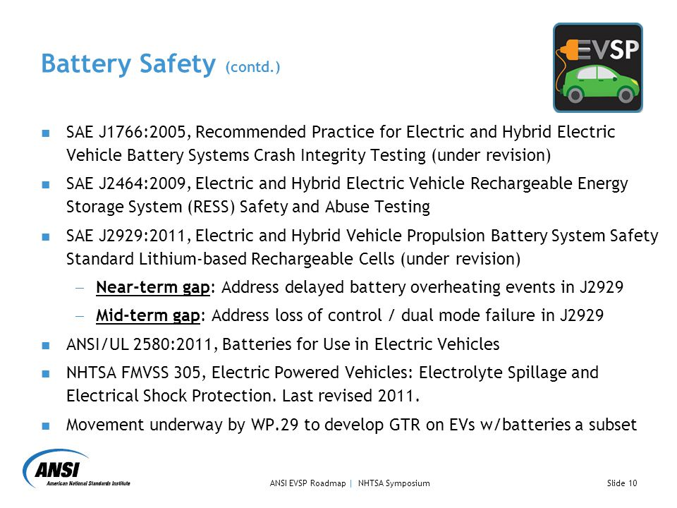 Battery Safety (contd.) SAE J1766:2005, Recommended Practice for Electric and Hybrid Electric Vehicle Battery Systems Crash Integrity Testing (under revision) SAE J2464:2009, Electric and Hybrid Electric Vehicle Rechargeable Energy Storage System (RESS) Safety and Abuse Testing SAE J2929:2011, Electric and Hybrid Vehicle Propulsion Battery System Safety Standard Lithium‐based Rechargeable Cells (under revision)  Near-term gap: Address delayed battery overheating events in J2929  Mid-term gap: Address loss of control / dual mode failure in J2929 ANSI/UL 2580:2011, Batteries for Use in Electric Vehicles NHTSA FMVSS 305, Electric Powered Vehicles: Electrolyte Spillage and Electrical Shock Protection.