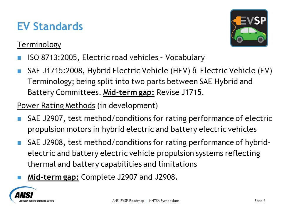 EV Standards Terminology ISO 8713:2005, Electric road vehicles – Vocabulary SAE J1715:2008, Hybrid Electric Vehicle (HEV) & Electric Vehicle (EV) Terminology; being split into two parts between SAE Hybrid and Battery Committees.