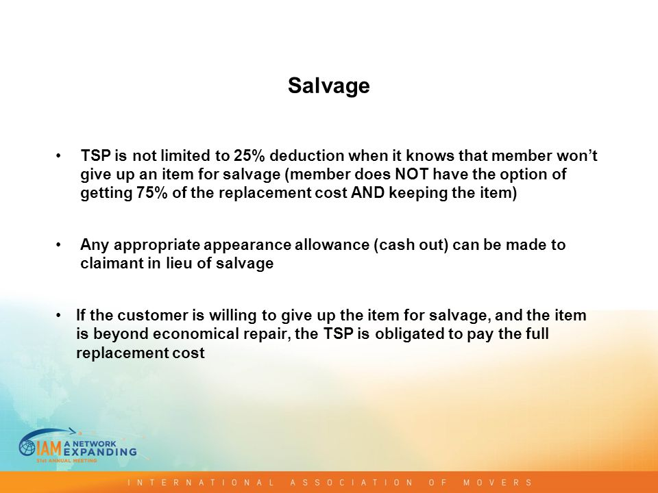 Salvage TSP is not limited to 25% deduction when it knows that member won't give up an item for salvage (member does NOT have the option of getting 75% of the replacement cost AND keeping the item) Any appropriate appearance allowance (cash out) can be made to claimant in lieu of salvage If the customer is willing to give up the item for salvage, and the item is beyond economical repair, the TSP is obligated to pay the full replacement cost