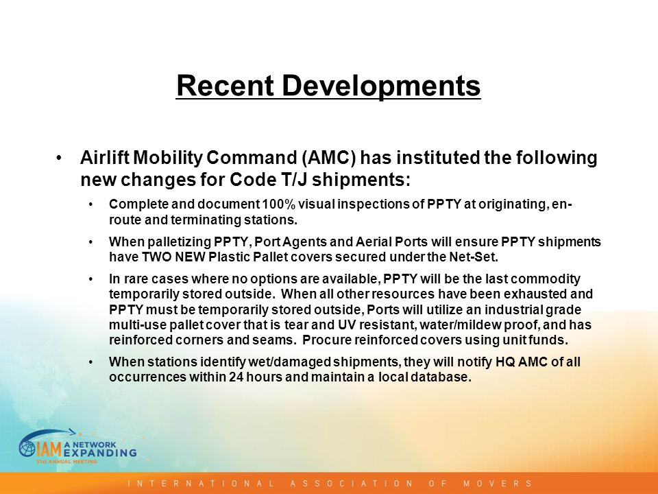 Recent Developments Airlift Mobility Command (AMC) has instituted the following new changes for Code T/J shipments: Complete and document 100% visual inspections of PPTY at originating, en- route and terminating stations.