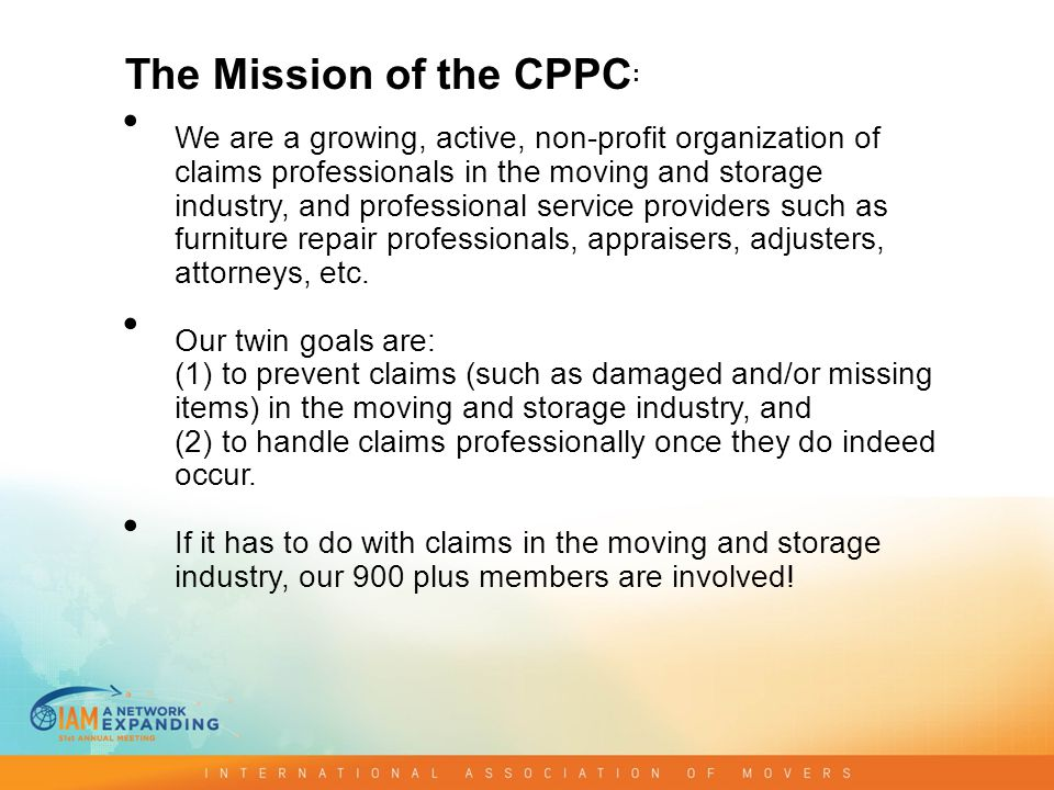 The Mission of the CPPC : We are a growing, active, non-profit organization of claims professionals in the moving and storage industry, and professional service providers such as furniture repair professionals, appraisers, adjusters, attorneys, etc.