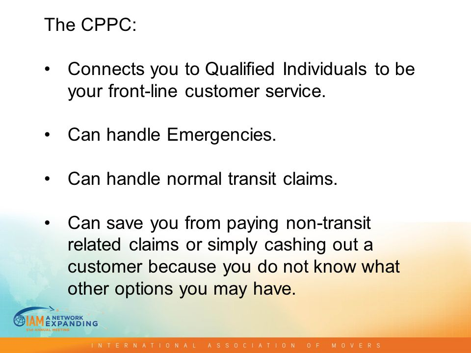 The CPPC: Connects you to Qualified Individuals to be your front-line customer service. Can handle Emergencies. Can handle normal transit claims. Can