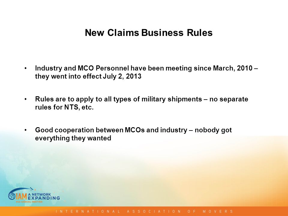 New Claims Business Rules Industry and MCO Personnel have been meeting since March, 2010 – they went into effect July 2, 2013 Rules are to apply to all types of military shipments – no separate rules for NTS, etc.