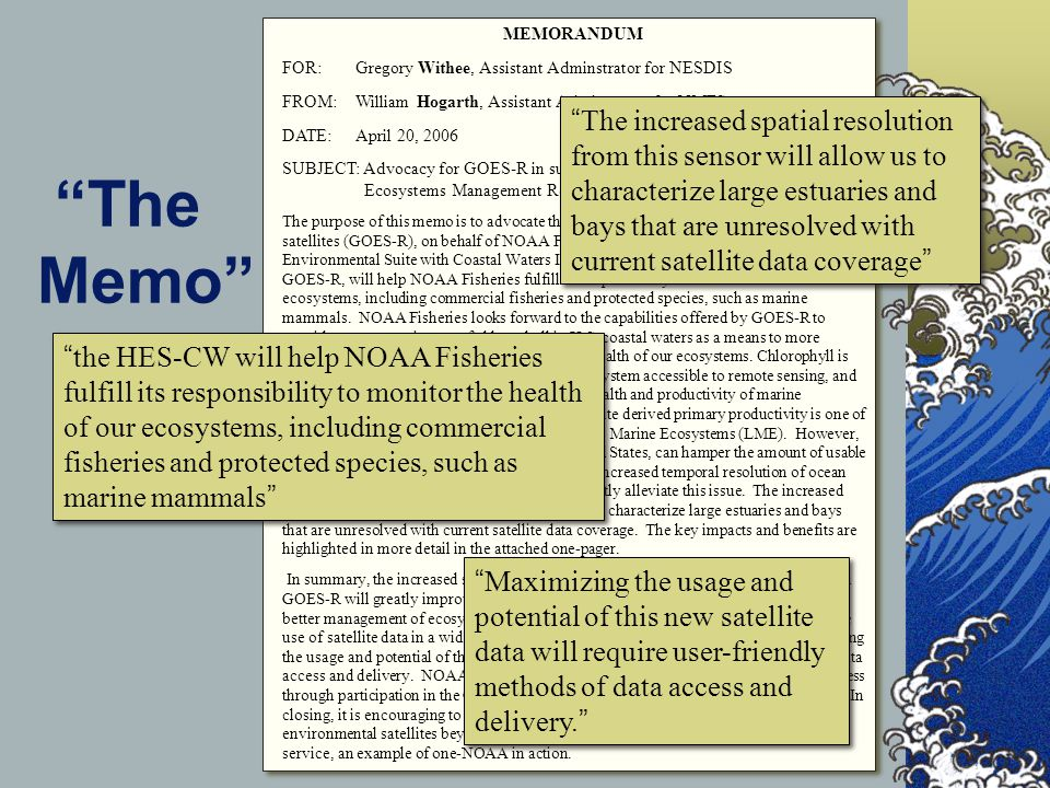 The Memo MEMORANDUM FOR: Gregory Withee, Assistant Adminstrator for NESDIS FROM: William Hogarth, Assistant Adminstrator for NMFS DATE: April 20, 2006 SUBJECT: Advocacy for GOES-R in support of Operational Fisheries and Ecosystems Management Requirements The purpose of this memo is to advocate the next generation of NOAA geostationary satellites (GOES-R), on behalf of NOAA Fisheries.