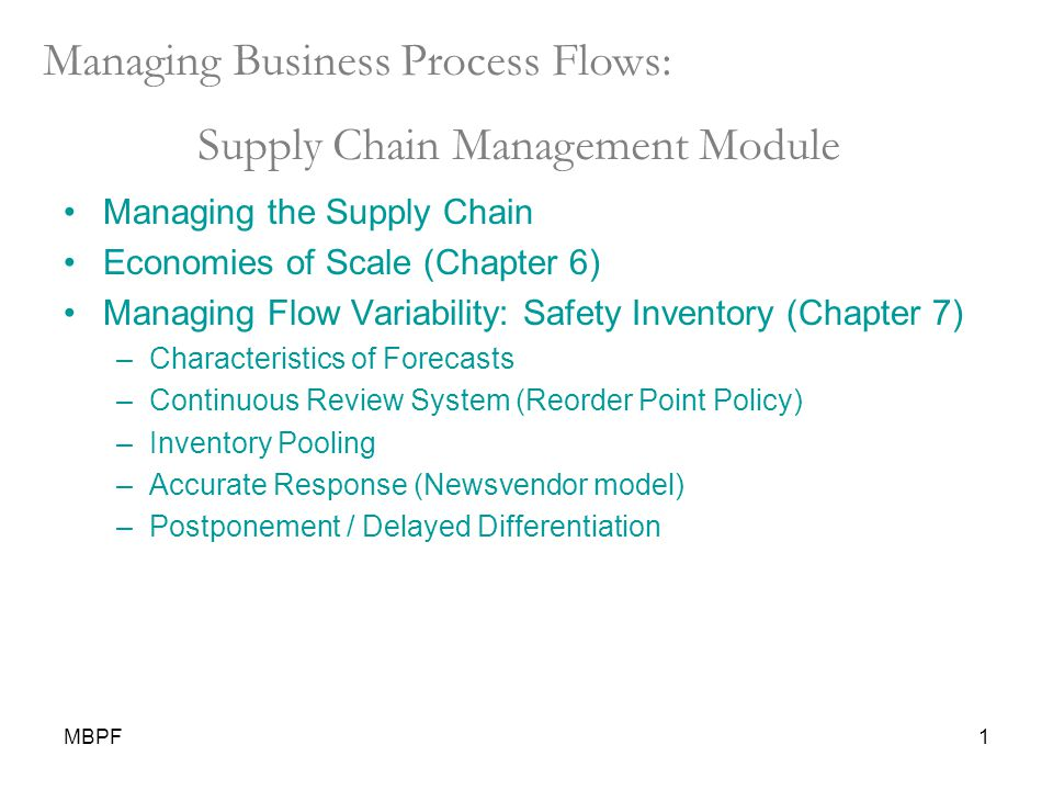 MBPF1 Managing Business Process Flows: Supply Chain Management Module Managing the Supply Chain Economies of Scale (Chapter 6) Managing Flow Variability: Safety Inventory (Chapter 7) –Characteristics of Forecasts –Continuous Review System (Reorder Point Policy) –Inventory Pooling –Accurate Response (Newsvendor model) –Postponement / Delayed Differentiation
