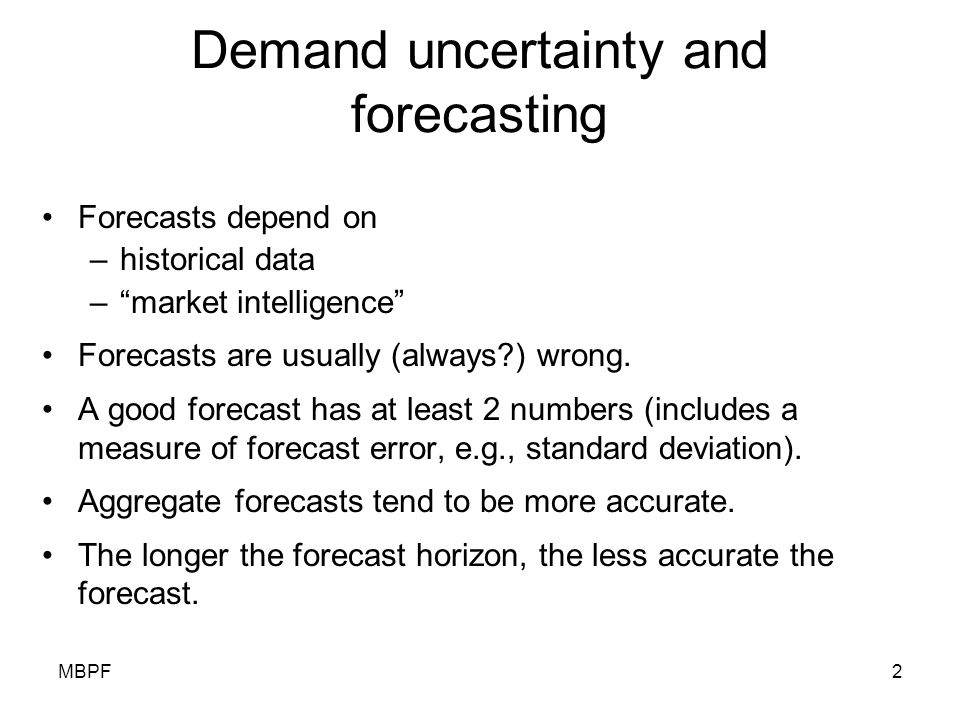 "MBPF2 Demand uncertainty and forecasting Forecasts depend on –historical data –""market intelligence"" Forecasts are usually (always?) wrong. A good for"