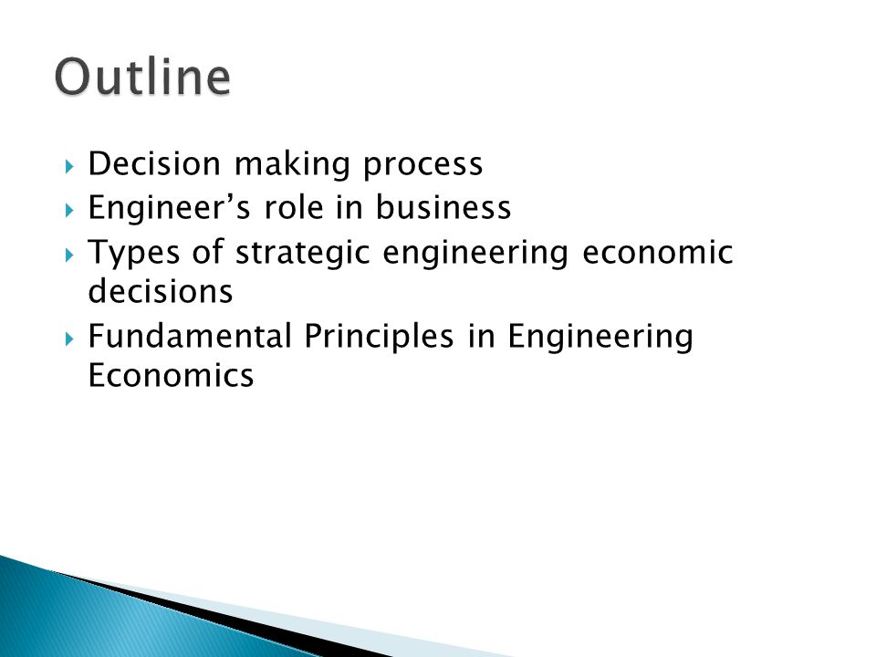  Decision making process  Engineer's role in business  Types of strategic engineering economic decisions  Fundamental Principles in Engineering Economics