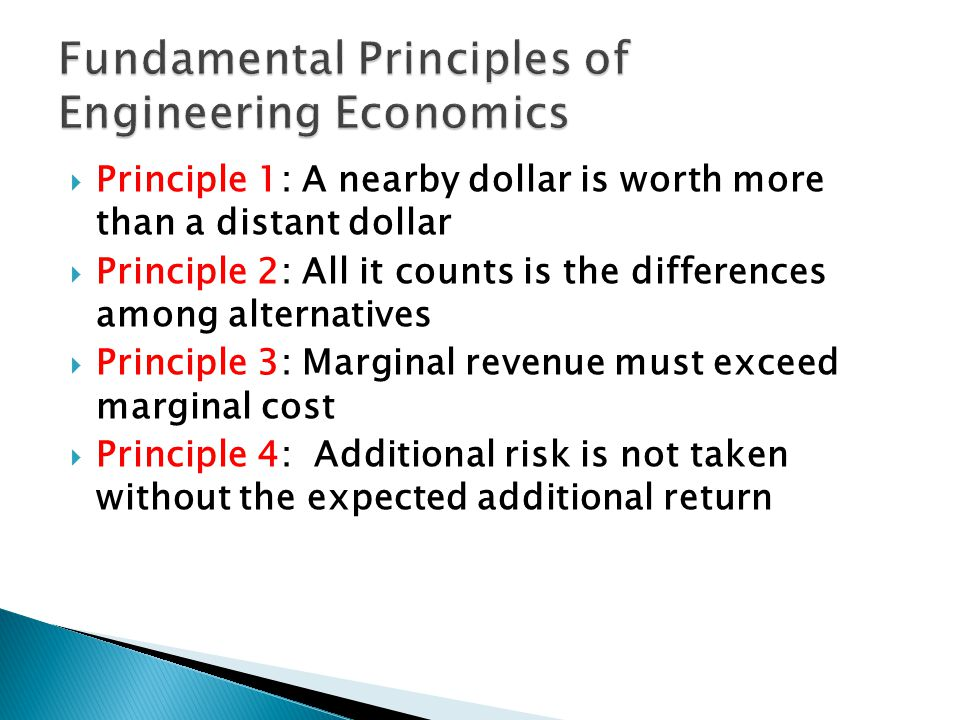  Principle 1: A nearby dollar is worth more than a distant dollar  Principle 2: All it counts is the differences among alternatives  Principle 3: Marginal revenue must exceed marginal cost  Principle 4: Additional risk is not taken without the expected additional return
