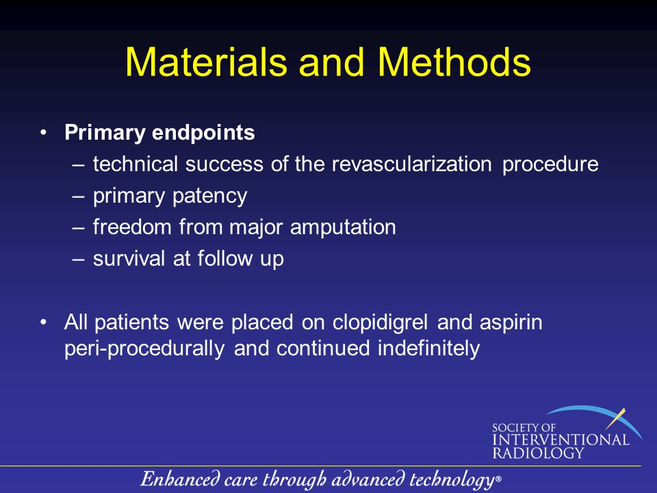 Materials and Methods Primary endpoints –technical success of the revascularization procedure –primary patency –freedom from major amputation –survival at follow up All patients were placed on clopidigrel and aspirin peri-procedurally and continued indefinitely