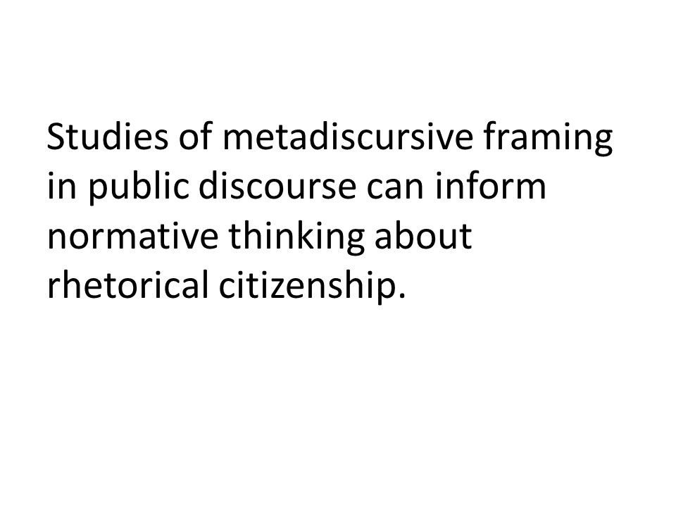 Studies of metadiscursive framing in public discourse can inform normative thinking about rhetorical citizenship.