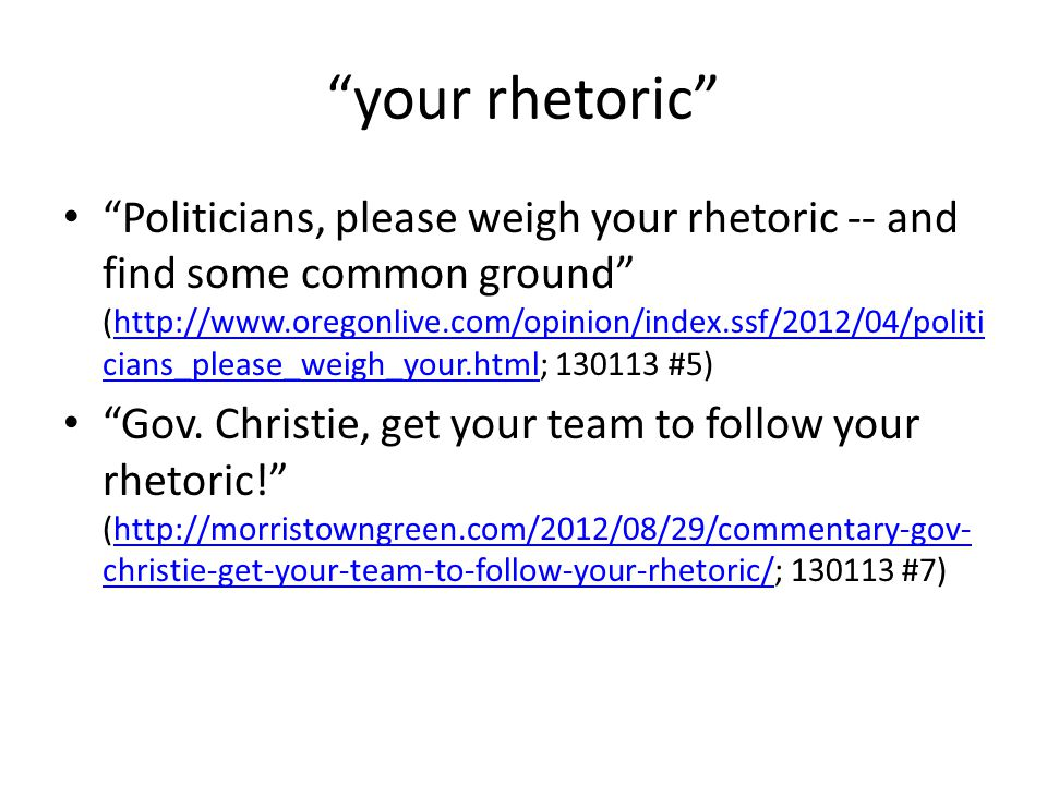 your rhetoric Politicians, please weigh your rhetoric -- and find some common ground (http://www.oregonlive.com/opinion/index.ssf/2012/04/politi cians_please_weigh_your.html; 130113 #5)http://www.oregonlive.com/opinion/index.ssf/2012/04/politi cians_please_weigh_your.html Gov.