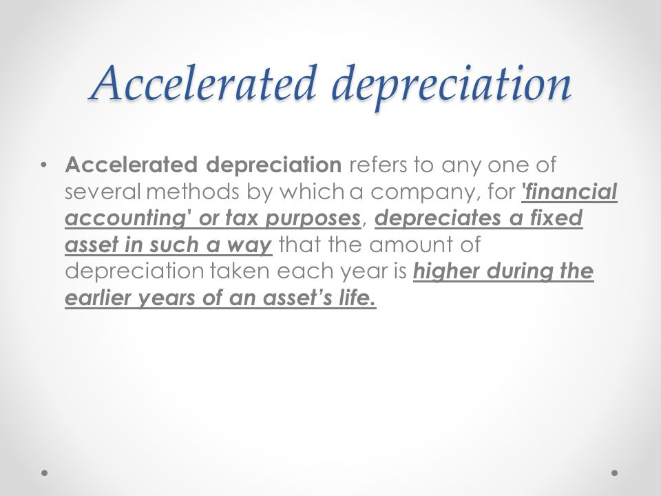 Accelerated depreciation Accelerated depreciation refers to any one of several methods by which a company, for 'financial accounting' or tax purposes,