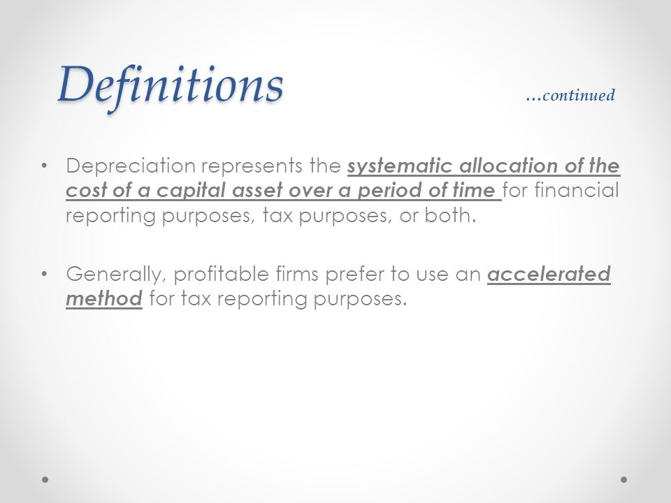Definitions Definitions …continued Depreciation represents the systematic allocation of the cost of a capital asset over a period of time for financia