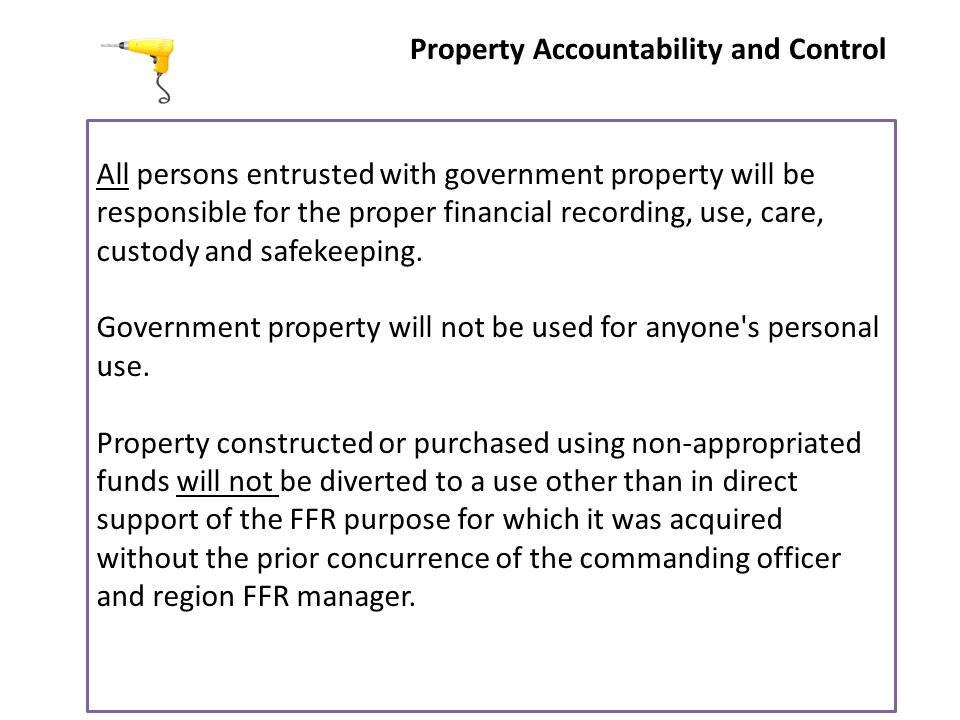 Property Accountability and Control All persons entrusted with government property will be responsible for the proper financial recording, use, care, custody and safekeeping.