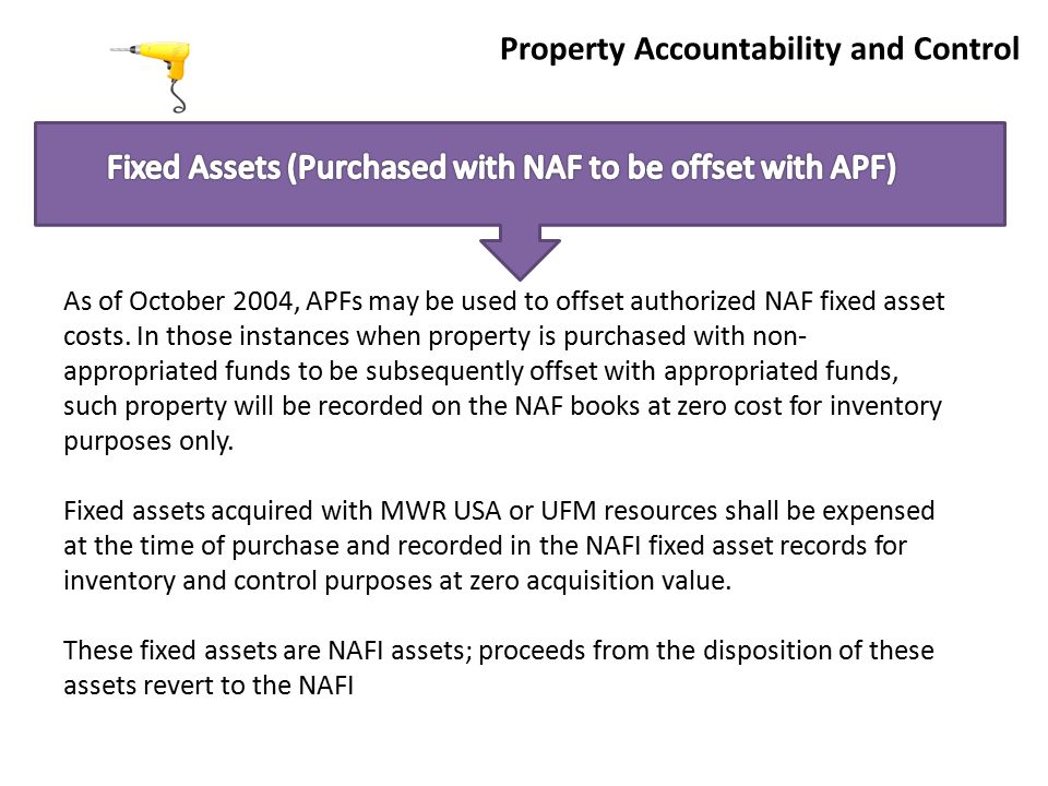 Property Accountability and Control As of October 2004, APFs may be used to offset authorized NAF fixed asset costs.