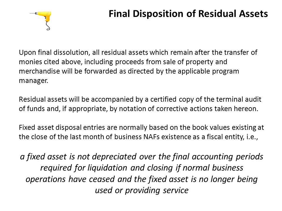 Final Disposition of Residual Assets Upon final dissolution, all residual assets which remain after the transfer of monies cited above, including proceeds from sale of property and merchandise will be forwarded as directed by the applicable program manager.