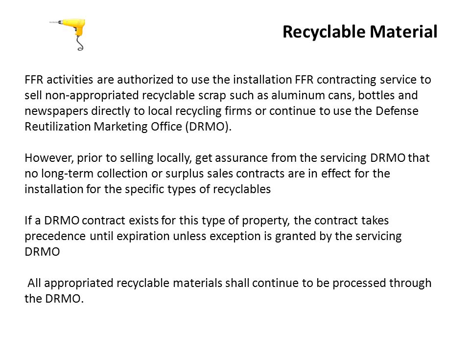 Recyclable Material FFR activities are authorized to use the installation FFR contracting service to sell non-appropriated recyclable scrap such as aluminum cans, bottles and newspapers directly to local recycling firms or continue to use the Defense Reutilization Marketing Office (DRMO).