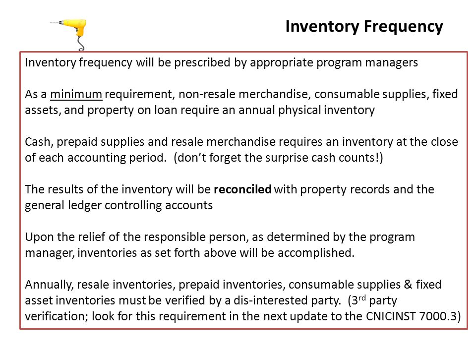 Inventory Frequency Inventory frequency will be prescribed by appropriate program managers As a minimum requirement, non-resale merchandise, consumable supplies, fixed assets, and property on loan require an annual physical inventory Cash, prepaid supplies and resale merchandise requires an inventory at the close of each accounting period.