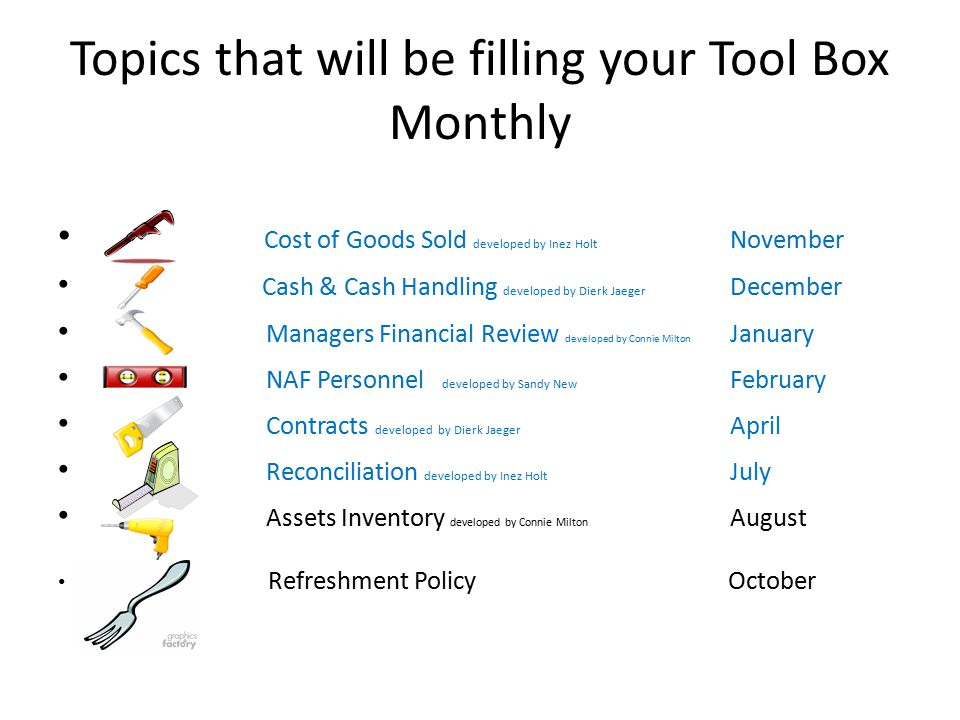 Topics that will be filling your Tool Box Monthly Cost of Goods Sold developed by Inez Holt November Cash & Cash Handling developed by Dierk Jaeger December Managers Financial Review developed by Connie Milton January NAF Personnel developed by Sandy New February Contracts developed by Dierk Jaeger April Reconciliation developed by Inez Holt July Assets Inventory developed by Connie Milton August Refreshment Policy October