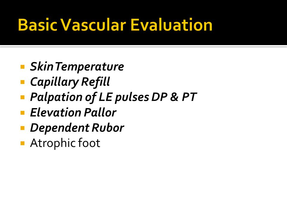  Skin Temperature  Capillary Refill  Palpation of LE pulses DP & PT  Elevation Pallor  Dependent Rubor  Atrophic foot