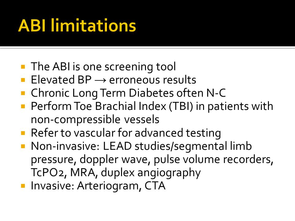  The ABI is one screening tool  Elevated BP → erroneous results  Chronic Long Term Diabetes often N-C  Perform Toe Brachial Index (TBI) in patients with non-compressible vessels  Refer to vascular for advanced testing  Non-invasive: LEAD studies/segmental limb pressure, doppler wave, pulse volume recorders, TcPO2, MRA, duplex angiography  Invasive: Arteriogram, CTA