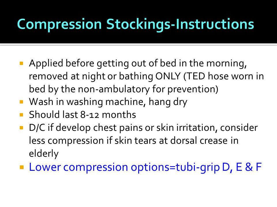  Applied before getting out of bed in the morning, removed at night or bathing ONLY (TED hose worn in bed by the non-ambulatory for prevention)  Wash in washing machine, hang dry  Should last 8-12 months  D/C if develop chest pains or skin irritation, consider less compression if skin tears at dorsal crease in elderly  Lower compression options=tubi-grip D, E & F