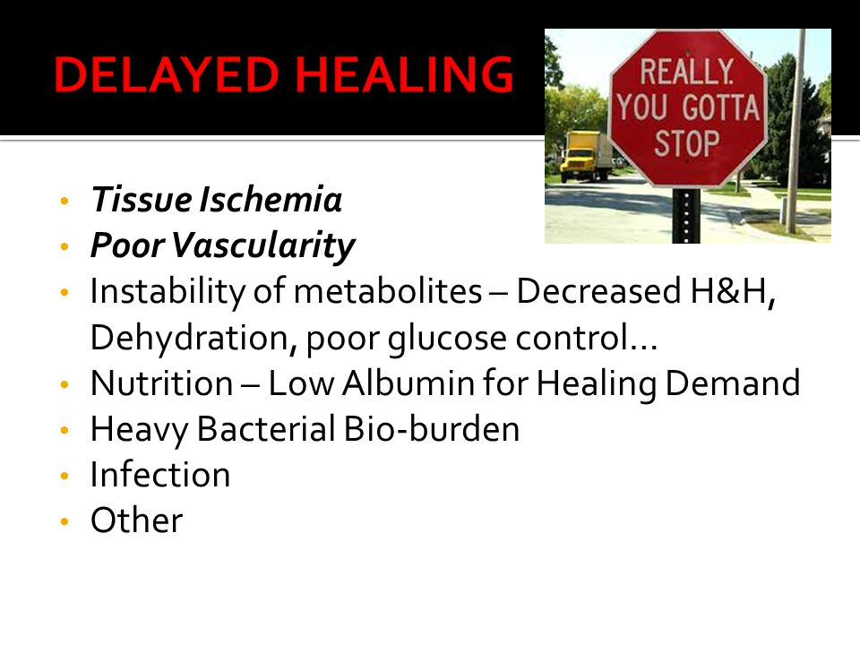 Tissue Ischemia Poor Vascularity Instability of metabolites – Decreased H&H, Dehydration, poor glucose control… Nutrition – Low Albumin for Healing Demand Heavy Bacterial Bio-burden Infection Other