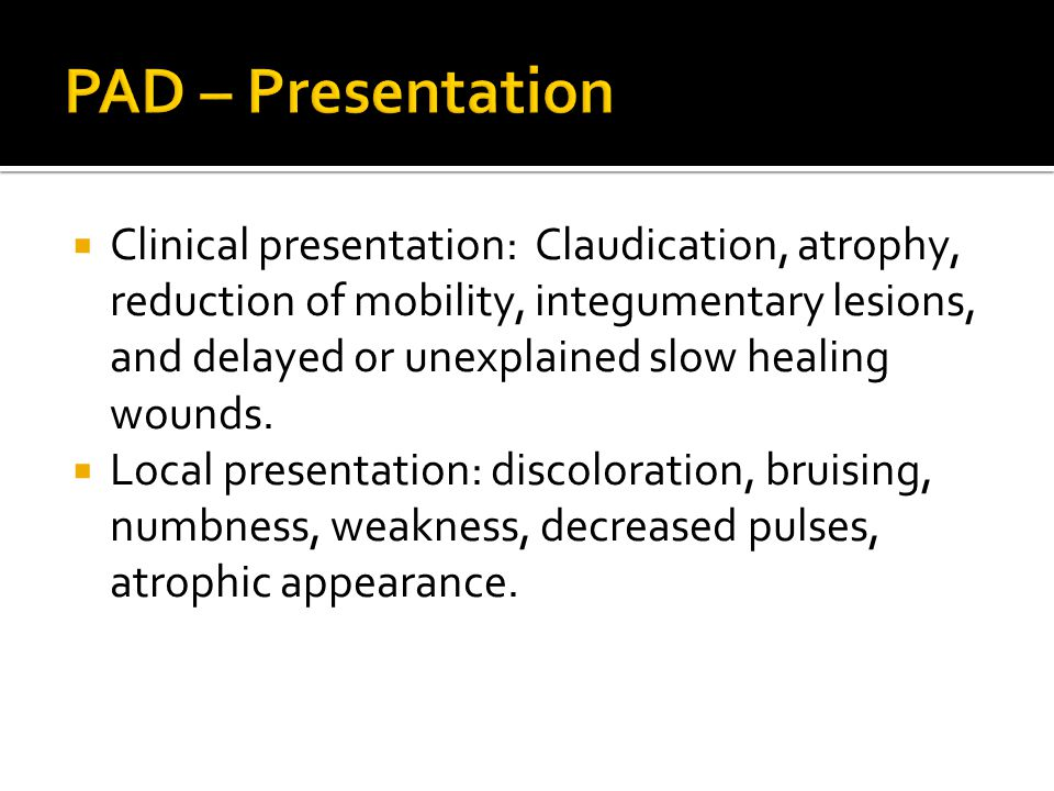  Clinical presentation: Claudication, atrophy, reduction of mobility, integumentary lesions, and delayed or unexplained slow healing wounds.  Local