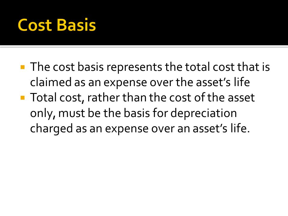  The cost basis represents the total cost that is claimed as an expense over the asset's life  Total cost, rather than the cost of the asset only, m