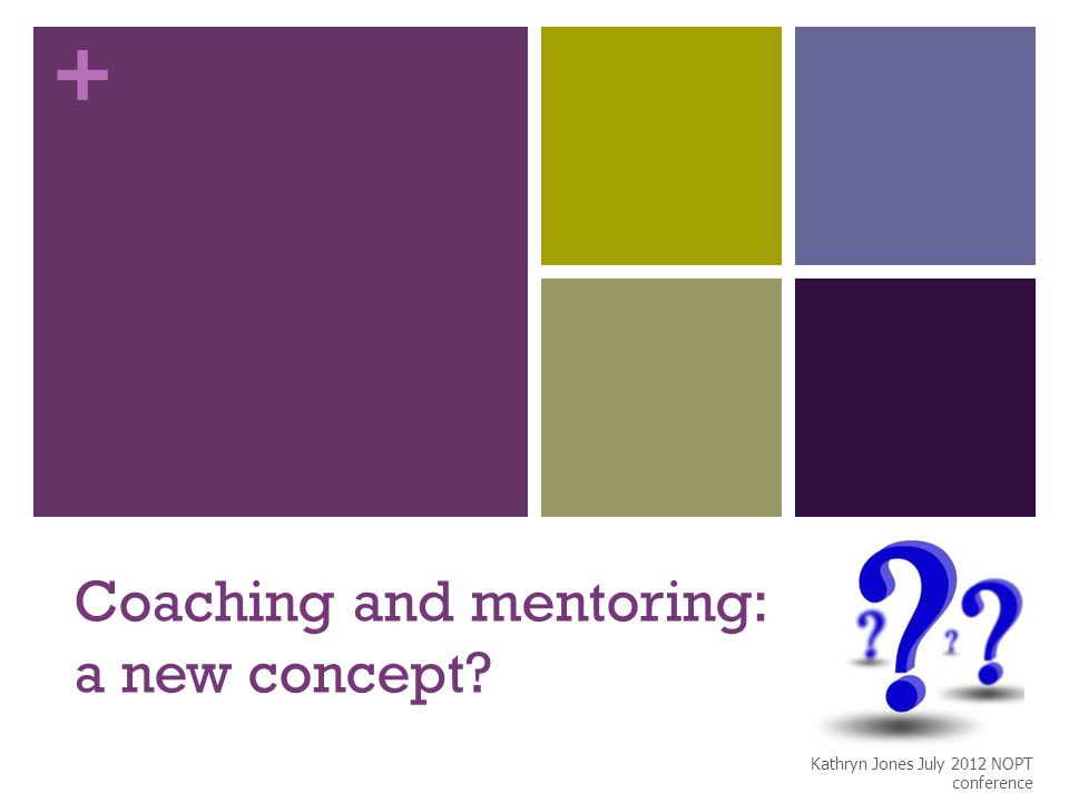 + Coaching and mentoring: a new concept? Kathryn Jones July 2012 NOPT conference